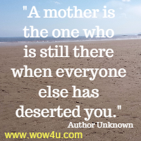 A mother is the one who is still there when everyone else has deserted you. Author Unknown