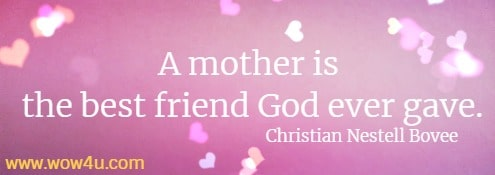 A mother is the best friend God ever gave.   Christian Nestell Bovee