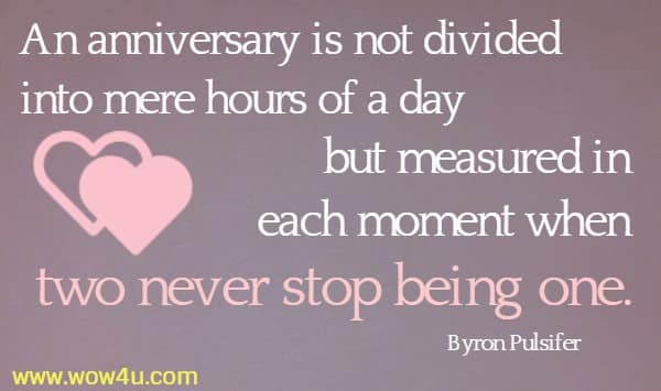 An anniversary is not divided into mere hours of a day  but measured in each moment when two never stop being one. Byron Pulsifer