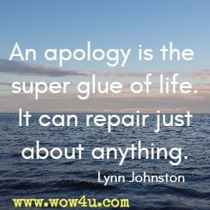 An apology is the super glue of life. It can repair just about anything. Lynn Johnston