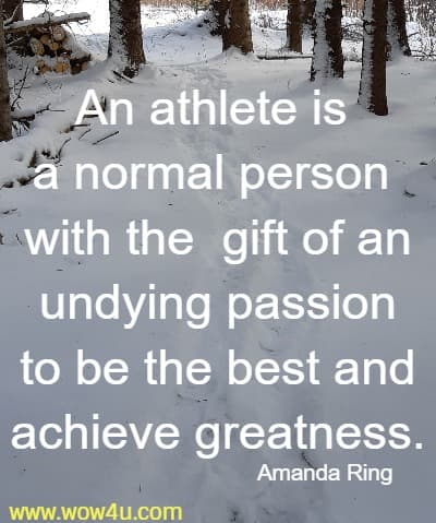 An athlete is a normal person with the  gift of an undying passion  to be the best and achieve greatness. Amanda Ring