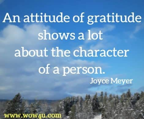 An attitude of gratitude shows a lot about the character of a person. Joyce Meyer