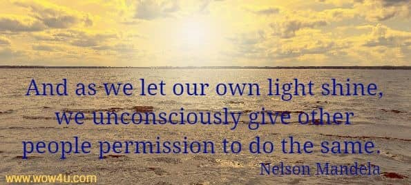 And as we let our own light shine, we unconsciously give other people permission to do the same. Nelson Mandela