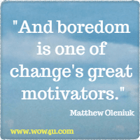 And boredom is one of change's great motivators. Matthew Oleniuk