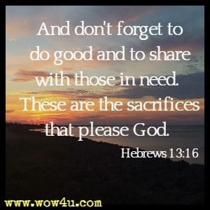 And don't forget to do good and to share with those in need. These are the sacrifices that please God.  Hebrews 13:16