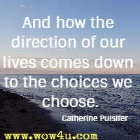 And how the direction of our lives comes down to the choices we choose. Catherine Pulsifer