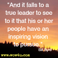 And it falls to a true leader to see to it that his or her people have an inspiring vision to pursue. Bill Byrd