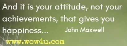 And it is your attitude, not your achievements, that gives you happiness... John Maxwell
