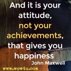 And it is your attitude, not your achievements, that gives you happiness  John Maxwell