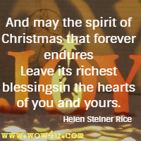 And may the spirit of Christmas that forever endures Leave its richest blessings in the hearts of you and yours. Helen Steiner Rice
