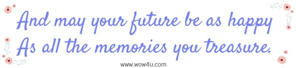 And may your future be as happy As all the memories you treasure.