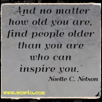 And no matter how old you are, find people older than you are  who can inspire you. Noelle C. Nelson