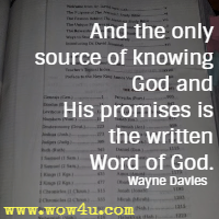 And the only source of knowing God and His promises is the written Word of God. Wayne Davies
