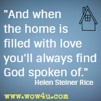 And when the home is filled with love you'll always find God spoken of.  Helen Steiner Rice