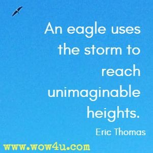 An eagle uses the storm to reach unimaginable heights. Eric Thomas