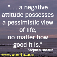 . . . a negative attitude possesses a pessimistic view of life, no matter how good it is. Stephen Obasun