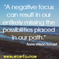 A negative focus can result in our entirely missing the possibilities placed in our path.  Anne Wilson Schaef