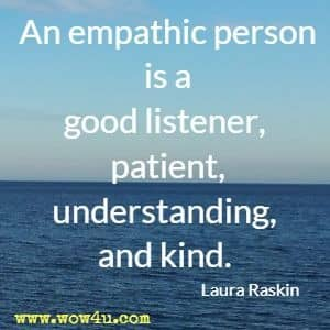 An empathic person is a good listener, patient, understanding, and kind. Laura Raskin