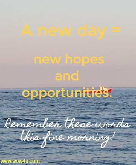 A new day equals new hopes and opportunities. Catherine Pulsifer Remember these words this fine morning!
