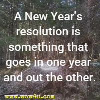 A New Year's resolution is something that goes in one year and out the other.