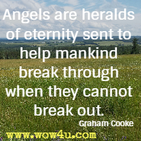Angels are heralds of eternity sent to help mankind break through when they cannot break out. Graham Cooke