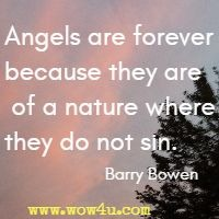 Angels are forever because they are of a nature where they do not sin. Barry Bowen