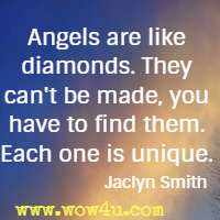 Angels are like diamonds. They can't be made,  you have to find them. Each one is unique. Jaclyn Smith