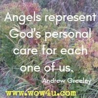 Angels represent God's personal care for each one of us.  Andrew Greeley