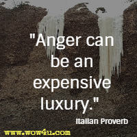 Anger can be an expensive luxury. Italian Proverb