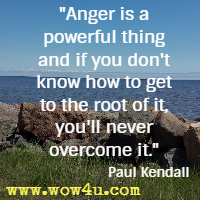 Anger is a powerful thing and if you don't know how to get to the root of it, you'll never overcome it. Paul Kendall