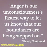 Anger is our unconsciousness's fastest way to let us know that our boundaries are being stepped on. Wendy Hammond
