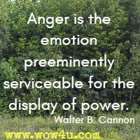 Anger is the emotion preeminently serviceable for the display of power. Walter B. Cannon