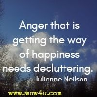 Anger that is getting the way of happiness needs decluttering.  Julianne Neilson