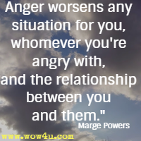 Anger worsens any situation for you, whomever you're angry with, and the relationship between you and them. Marge Powers