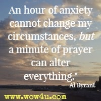 An hour of anxiety cannot change my circumstances, but a minute of prayer can alter everything. Al Byrant