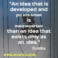 An idea that is developed and put into action is more important than an idea that exists only as an idea. Buddha