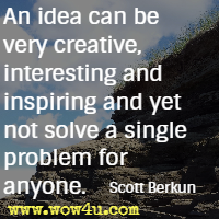 An idea can be very creative, interesting and inspiring and yet not solve a single problem for anyone. Scott Berkun