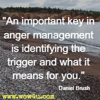 An important key in anger management is identifying the trigger and what it means for you. Daniel Brush