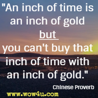 An inch of time is an inch of gold but you can't buy that inch of time with an inch of gold. Chinese Proverb