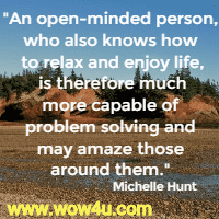 An open-minded person, who also knows how to relax and enjoy life, is therefore much more capable of problem solving and may amaze those around them.  Michelle Hunt