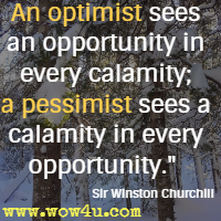 An optimist sees an opportunity in every calamity; a pessimist sees a calamity in every opportunity. Sir Winston Churchill