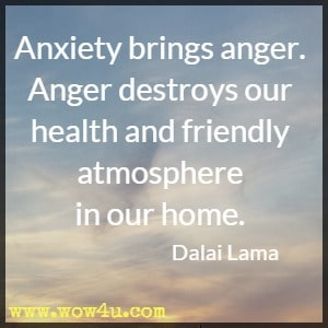 Anxiety brings anger. Anger destroys our health and friendly atmosphere  in our home. Dalai Lama