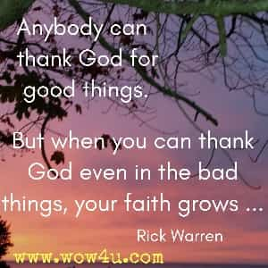 Anybody can thank God for good things. But when you can thank God  even in the bad things, your faith grows ... Rick Warren