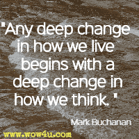 Any deep change in how we live begins with a deep change in how we think.  Mark Buchanan