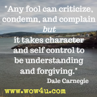Any fool can criticize, condemn, and complain but it takes character and self control to be understanding and forgiving. Dale Carnegie