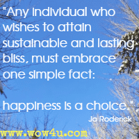 Any individual who wishes to attain sustainable and lasting bliss, must embrace one simple fact: happiness is a choice. Jo Roderick