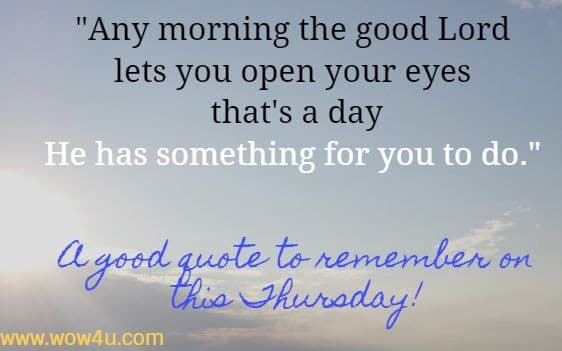 Any morning the good Lord lets you open your eyes that's a day  He has something for you to do.  A good quote to remember on this Thursday!