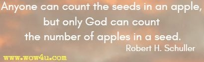 Anyone can count the seeds in an apple, but only God can count the number of apples in a seed.  Robert H. Schuller