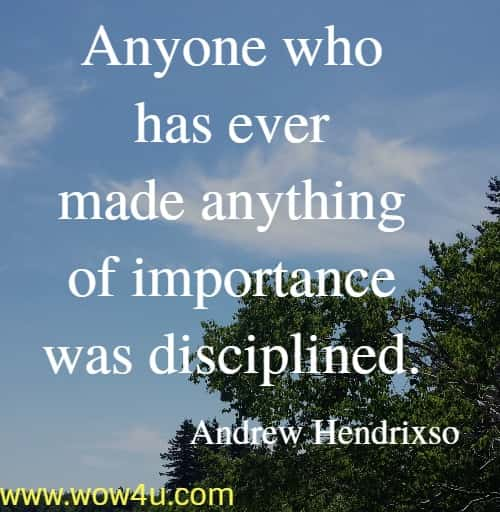 Anyone who has ever made anything of importance was disciplined.    Andrew Hendrixson