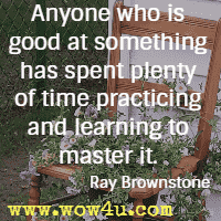 Anyone who is good at something has spent plenty of time practicing and learning to master it. Ray Brownstone